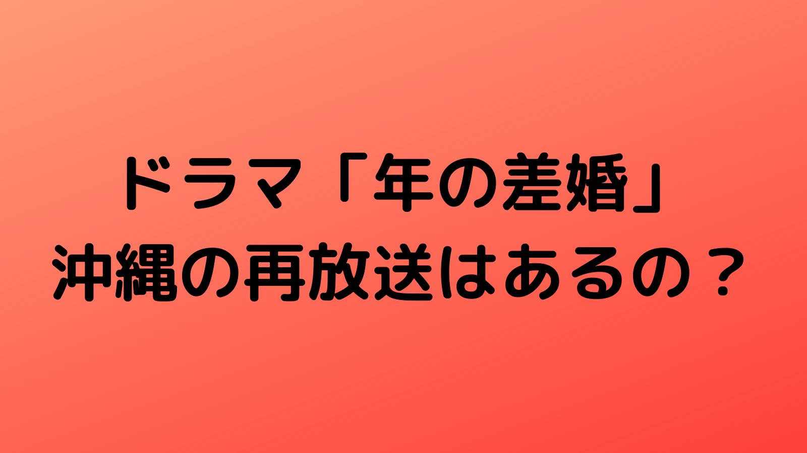 ドラマ「年の差婚」沖縄で再放送予定はある?放送日程や時間・放送日まとめ!