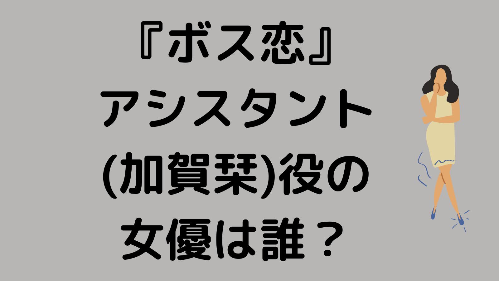 ボス恋 アシスタント(加賀栞/かがしおり)役キャストの女優は誰?