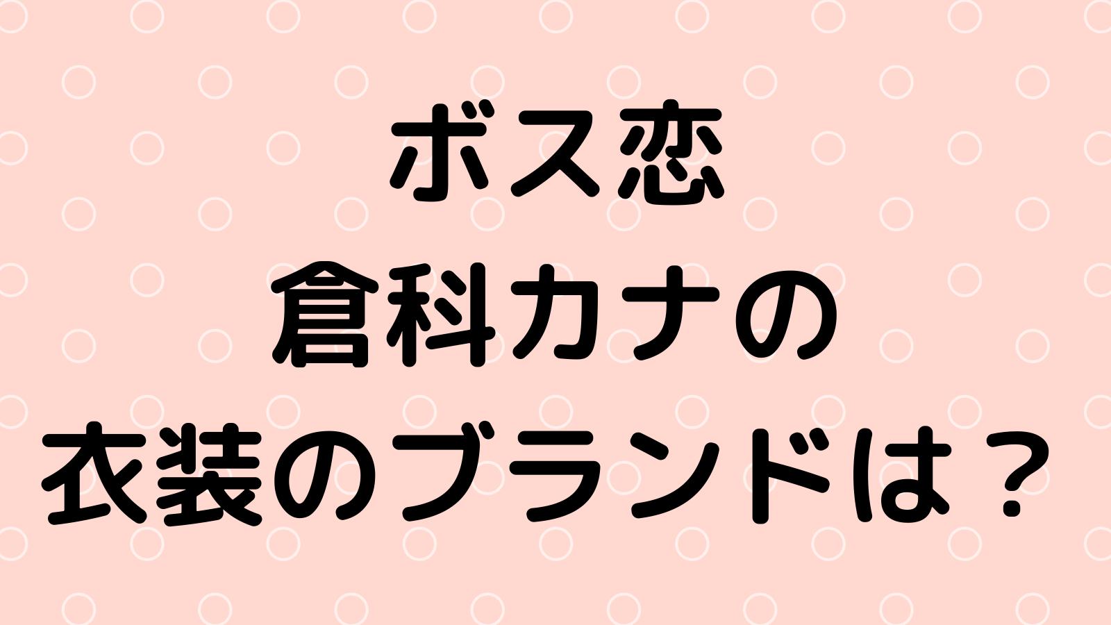 ボス恋|倉科カナの衣装のブランドは?