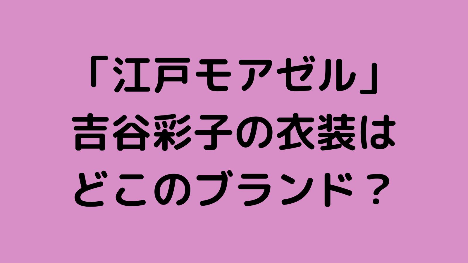 ドラマ「江戸モアゼル」吉谷彩子の衣装ブランドはどこ?