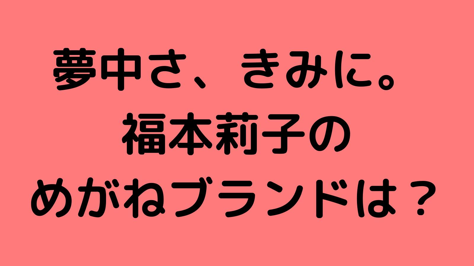 ドラマ「夢中さ、きみに。」福本莉子の衣装ブランドは?めがねや時計・スマホケースを調査!